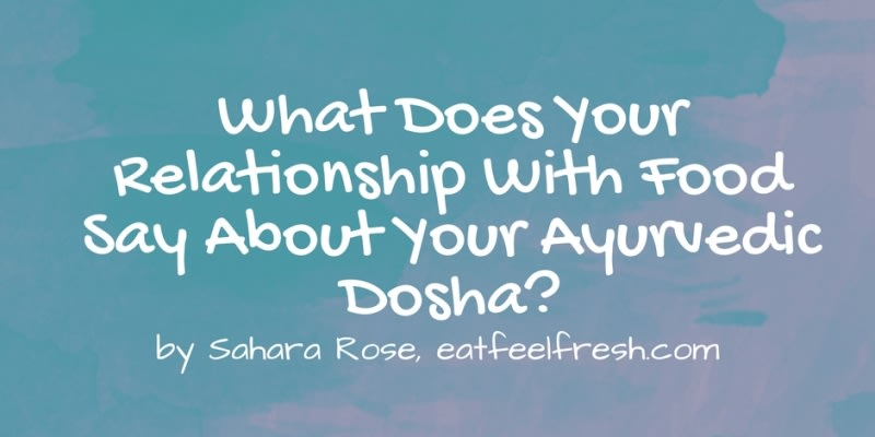 What Does Your Relationship with Food Say About Your Ayurvedic Dosha